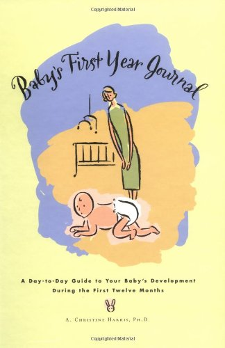 Baby's First Year Journal : A Day-To-Day Guide to Your Baby's Development During the First Twelve Months