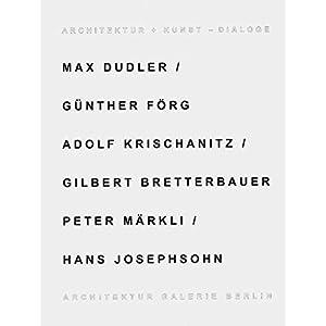 Architektur + Kunst - Dialoge: Max Dudler /Günther Förg, Adolf Krischanitz /Gilberg, Bre