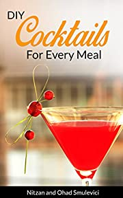 Cocktail Recipes Book: DIY: Cocktails for Every Meal (Mixed Drinks for entertaining&holidays) (Quick and Easy DIY Drink Recipes Book 1)