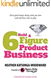 Build A 6 Figure Product Business: Earn good money doing what you love and still have time to play