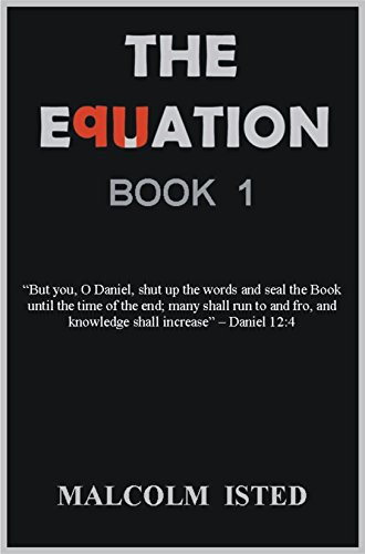 """Malcolm Isted - THE EQUATION: """"But you, O Daniel, shut up the words and seal the Book until the time of the end; many shall run to and fro, and knowledge shall increase"""" - Daniel 12:4 (Codes of the Bible)"""