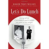 Lets Do Lunch: Eating all the Calories and Carbs you want to lose weight!by Roger Wilson