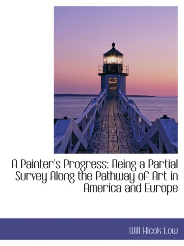 A Painter's Progress: Being a Partial Survey Along the Pathway of Art in America and Europe