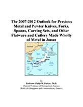 Hot Sale The 2007-2012 Outlook for Precious Metal and Pewter Knives, Forks, Spoons, Carving Sets, and Other Flatware and Cutlery Made Wholly of Metal in Japan