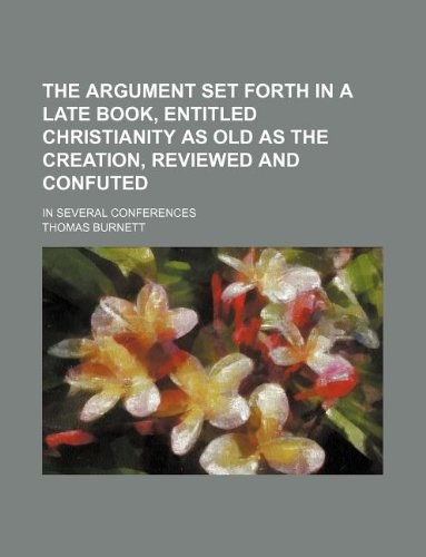 The argument set forth in a late book, entitled Christianity as old as the creation, reviewed and confuted; In several conferences