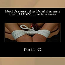 Bed Arrest, the Punishment For BDSM Enthusiasts Audiobook by Phil G Narrated by Kristy Lynn Miller