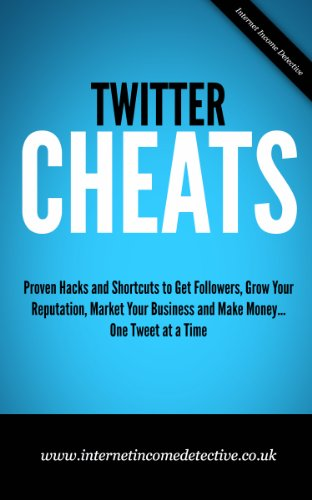 Twitter Cheats: Proven Hacks and Shortcuts to Get Followers, Grow Your Reputation, Market Your Business & Make Money… One Tweet at a Time