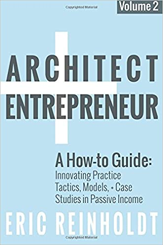 Architect and Entrepreneur: A How-to Guide for Innovating Practice: Tactics, Models, and Case Studies in Passive Income (Volume 2)