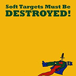 Soft Targets Must Be Destroyed!