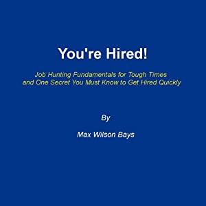 You're Hired!: Job Hunting Fundamentals for Tough Times and One Secret You Must Know to Get Hired Quickly | [Max Wilson Bays]
