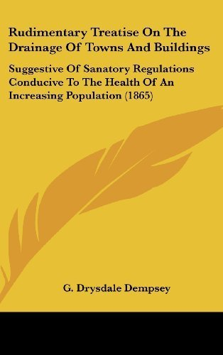 Rudimentary Treatise On The Drainage Of Towns And Buildings: Suggestive Of Sanatory Regulations Conducive To The Health Of An Increasing Population (1865) by Dempsey, G. Drysdale published by Kessinger Publishing, LLC (2008) [Hardcover] PDF