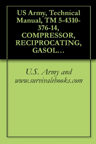 U.S. Army and www.survivalebooks.com - US Army, Technical Manual, TM 5-4310-376-14, COMPRESSOR, RECIPROCATING, GASOLINE ENGI DRIVEN, 15 CFM, 175 PSI, MODEL 50-6840, (NSN 4310-01-164-5544), military ... manauals, special forces (English Edition)