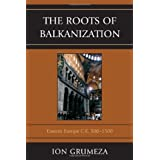 The Roots of Balkanization: Eastern Europe C.E. 500-1500 ~ Ion Grumeza