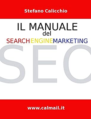 Il Manuale del Search Engine Marketing. Tecniche e strategie di search engine optimization per posizionare con successo un sito internet nei motori di ricerca