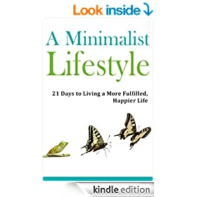 Minimalist Lifestyle: Discover a 21 Day Path to Living a More Fulfilled, Happier Life: Minimalism, Minimalist Budget, Minimalist Living, Minimalist Organization, ... Wardrobe, Minimalism (Simple Living)