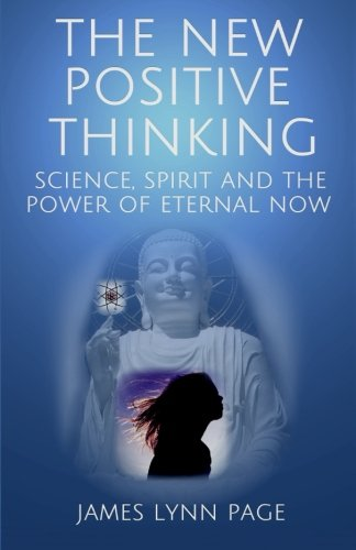 The New Positive Thinking: Science, Spirit and the Power of Eternal Now, by James Lynn Page