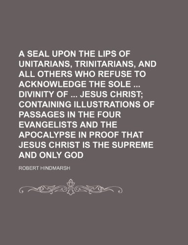 A seal upon the lips of Unitarians, Trinitarians, and all others who refuse to acknowledge the sole  divinity of  Jesus Christ PDF