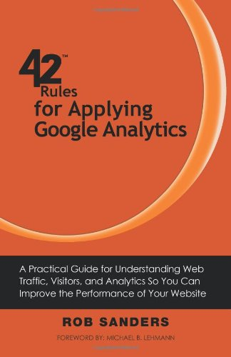 42 Rules for Applying Google Analytics: A practical guide for understanding web traffic, visitors and analytics so you can improve the performance of your website