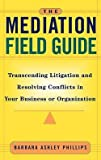 img - for The Mediation Field Guide : Transcending Litigation and Resolving Conflicts in Your Business or Organization (Hardcover)--by Barbara Ashley Phillips [2001 Edition] ISBN: 9780787955717 book / textbook / text book