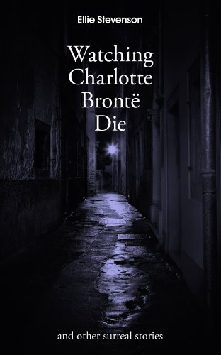 Watching Charlotte Brontë Die: and other surreal stories