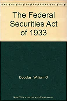 The Federal Securities Act of 1933: William O Douglas ...