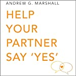 Help Your Partner Say 'Yes': Seven Steps Series | Andrew G. Marshall