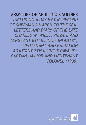 Army Life of an Illinois Soldier: Including a Day By Day Record of Sherman's March to the Sea; Letters and Diary of the Late Charles W. Wills, Private ... Captain, Major and Lieutenant Colonel (1906)