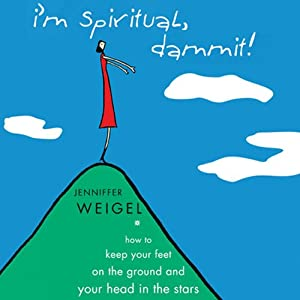 I'm Spiritual Dammit!: How to Keep Your Feet on the Ground and Your Head in the Stars | [Jenniffer Weigel]