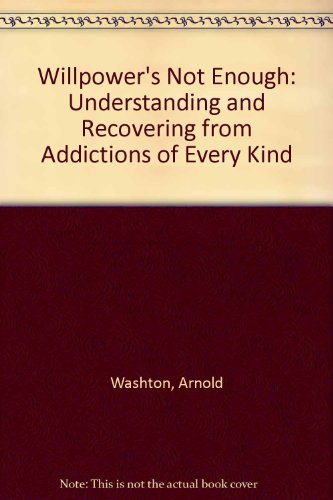 Willpower's Not Enough: Understanding and Recovering from Addictions of Every Kind