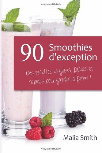 90 Smoothies d'exception : des recettes esquises, faciles et rapides pour garder (French Edition) by Malia Smith