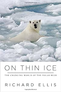 On Thin Ice: The Changing World of the Polar Bear by Richard Ellis