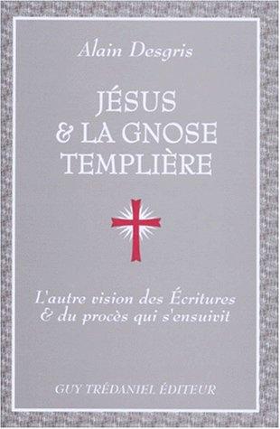 Jésus et la Gnose templière : L'Autre vision des Ecritures et du procès qui s'ensuivit