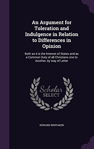 An Argument for Toleration and Indulgence in Relation to Differences in Opinion: Both as it is the Interest of States and as a Common Duty of all Christians one to Another, by way of Letter