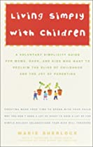Living Simply with Children: A Voluntary Simplicity Guide for Moms, Dads, and Kids Who Want to Reclaim the Bliss of Childhood and the Joy of Parenting