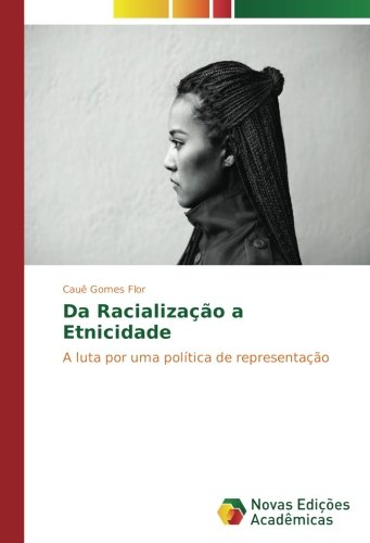 da-racializacao-a-etnicidade-a-luta-por-uma-politica-de-representacao
