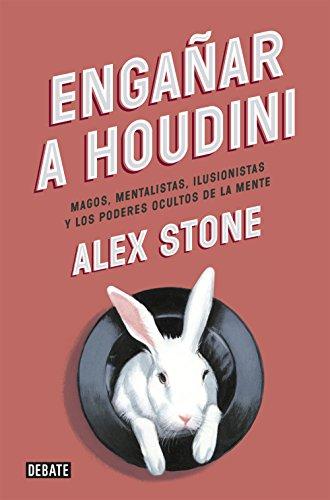 Engañar a Houdini: Magos, mentalistas, ilusionistas y los poderes ocultos de la mente