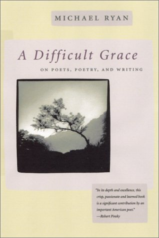 A Difficult Grace: On Poets, Poetry, and Writing, MICHAEL RYAN