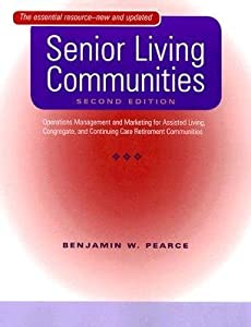 [(Senior Living Communities: Operations Management and Marketing for Assisted Living, Congregate, and Continuing Care Retirement Communities)] [Author: Benjamin W. Pearce] published on (January, 2008) by JOHNS HOPKINS UNIVERSITY PRESS