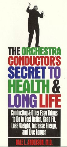 The Orchestra Conductor'S Secret To Health & Long Life: Conducting And Other Easy Things To Do To Feel Better, Keep Fit, Lose Weight, Increase Energy & Live Longer