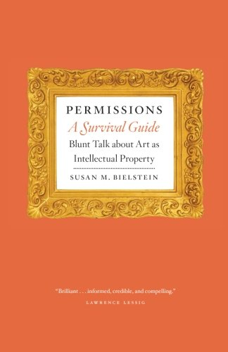 Permissions, A Survival Guide: Blunt Talk about Art as Intellectual Property (Chicago Guides to Writing, Editing, and Publishing)