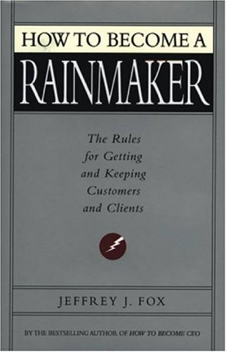 How to Become a Rainmaker : The People Who Get and Keep Customers, FOX, JEFFREY,FOX, JEFFEREY
