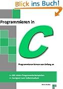Programmieren in C: Programmieren lernen von Anfang an - Mit vielen Programmierbeispielen - Geeignet zum Selbststudium