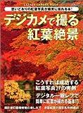 デジカメで撮る紅葉絶景―今秋こそ、初めてのひとにも思いどおりの紅葉写真が確実に撮れる決定本 (Gakken camera mook)