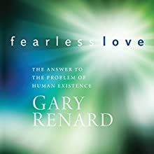 Fearless Love: The Answer to the Problem of Human Existence  by Gary Renard Narrated by Gary Renard