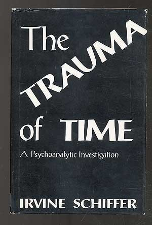 Trauma of Time: A Phychoanalytic Investigation by Irvine Schiffer (1978-06-01)