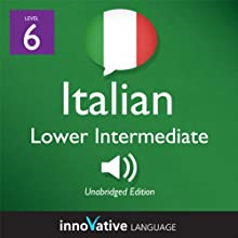 Learn Italian - Level 6: Lower Intermediate Italian, Volume 1: Lessons 1-25 (       UNABRIDGED) by Innovative Language Learning Narrated by Marco Moraglia, Consuelo Innocenti