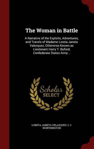 The Woman in Battle: A Narrative of the Exploits, Adventures, and Travels of Madame Loreta Janeta Valezquez, Otherwise Known as Lieutenant Harry T. Buford, Confederate States Army ..