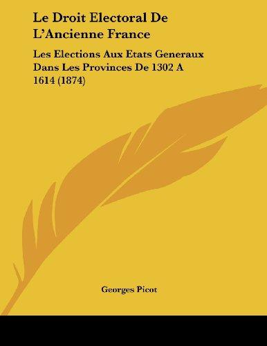 Le Droit Electoral de L'Ancienne France: Les Elections Aux Etats Generaux Dans Les Provinces de 1302 a 1614 (1874)