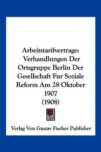 Arbeitstarifvertrage: Verhandlungen Der Ortsgruppe Berlin Der Gesellschaft Fur Soziale Reform Am 28 Oktober 1907 (1908)