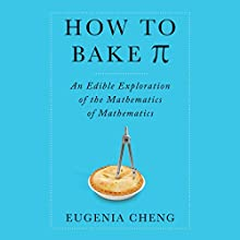 How to Bake Pi: An Edible Exploration of the Mathematics of Mathematics (       UNABRIDGED) by Eugenia Cheng Narrated by Tavia Gilbert